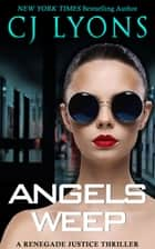 Angels Weep - A Renegade Justice Thriller ebook by CJ Lyons