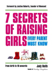7 Secrets of Raising Girls Every Parent Must Know ebook by Judy Reith,Justine Roberts