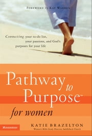 Pathway to Purpose for Women - Connecting Your To-Do List, Your Passions, and God's Purposes for Your Life ebook by Katherine Brazelton