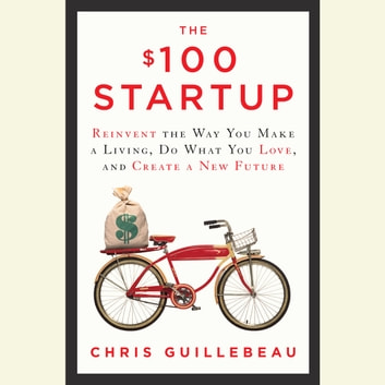 The $100 Startup - Reinvent the Way You Make a Living, Do What You Love, and Create a New Future audiobook by Chris Guillebeau