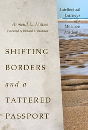 Shifting Borders and a Tattered Passport - Intellectual Journeys of a Mormon Academic ebook by Armand L. Mauss,Richard L. Bushman