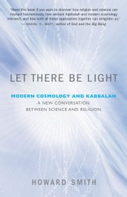 Let There Be Light - Modern Cosmology and Kabbalah: A New Conversation Between Science and Religion ebook by Howard Smith, PhD