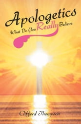 Apologetics: What Do You Really Believe - What Do You Really Believe ebook by Clifford Thompson