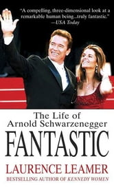 Fantastic - The Life of Arnold Schwarzenegger ebook by Laurence Leamer
