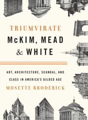 Triumvirate: McKim, Mead & White - Art, Architecture, Scandal, and Class in America's Gilded Age ebook by Mosette Broderick