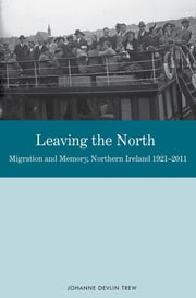 Leaving the North - Migration and Memory, Northern Ireland 1921-2011 ebook by Johanne Devlin Trew