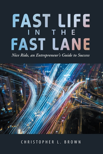 Fast Life in the Fast Lane - Nice Ride, an Entrepreneur'S Guide to Success ebook by Christopher L. Brown