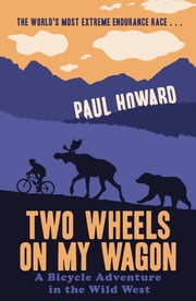 Two Wheels on my Wagon - A Bicycle Adventure in the Wild West ebook by Paul Howard