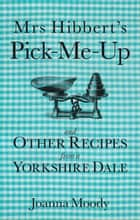 Mrs Hibbert's Pick-me-Up and Other Recipes from a Yorkshire Dale ebook by Joanna Dawson,Joanna Moody