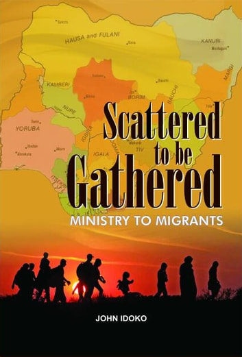 Scattered to be Gathered - Ministry to the Migrants ebook by John Idoko