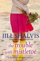 The Trouble With Mistletoe - A Christmas romance to remember! ebook by Jill Shalvis