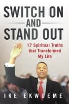 Switch On and Stand Out - 17 Spiritual Truths That Transformed My Life ebook by Ike Ekwueme