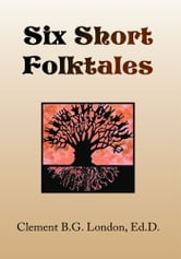 Six Short Folktales ebook by Clement B.G. London, Ed.D.