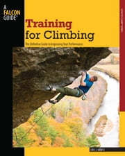 Training for Climbing, 2nd - The Definitive Guide to Improving Your Performance ebook by Eric J. Horst