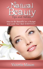 Natural Beauty Tips and Advice: How to Be Beautiful on a Budget and Look Your Best EVERYDAY! ebook by Victoria Mason