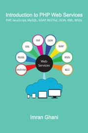 Introduction to PHP Web Services - PHP, JavaScript, MySQL, SOAP, RESTful, JSON, XML, WSDL ebook by Imran Ghani
