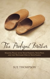 The Prodigal Brother - Making Peace with Your Parents, Your Past, and the Wayward One in Your Family ebook by Sue Thompson