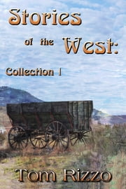 Stories of the West: Collection I Rediscover the Truth of the Old West ebook by Tom Rizzo