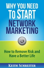 Why You Need To Start Network Marketing - How To Remove Risk And Have A Better Life ebook by Keith Schreiter