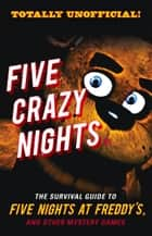 Five Crazy Nights - The Survival Guide to Five Nights at Freddy's and Other Mystery Games ebook by Triumph Books, Triumph Books