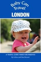 Baby Can Travel: London - A Travel Guide Made For Parents ebook by Celine Brewer, Dan Brewer
