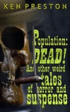 Population:DEAD! - and other weird tales of horror and suspense ebook by Ken Preston