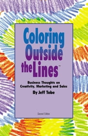 Coloring Outside the Lines - Business Thoughts on Creativity, Marketing and Sales ebook by Jeff Tobe