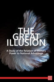 The Great Illusion: A Study of the Relation of Military Power to National Advantage ebook by Norman Angell