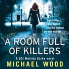 A Room Full of Killers (DCI Matilda Darke Thriller, Book 3) audiobook by Michael Wood