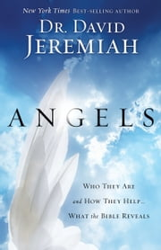 Angels - Who They Are and How They Help--What the Bible Reveals ebook by David Jeremiah