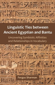 Linguistic Ties Between Ancient Egyptian and Bantu: Uncovering Symbiotic Affinities and Relationships in Vocabulary ebook by Sharman, Fergus