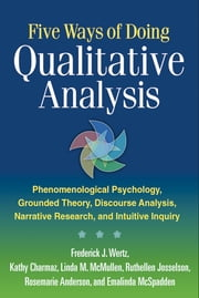 Five Ways of Doing Qualitative Analysis - Phenomenological Psychology, Grounded Theory, Discourse Analysis, Narrative Research, and Intuitive ebook by Frederick J. Wertz, PhD,Kathy Charmaz, PhD,Linda M. McMullen, PhD,PhD Ruthellen Josselson, PhD,Rosemarie Anderson, PhD,Emalinda McSpadden, MA