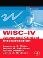 WISC-IV Advanced Clinical Interpretation ebook by Lawrence G. Weiss,Donald H. Saklofske,Aurelio Prifitera,James A. Holdnack