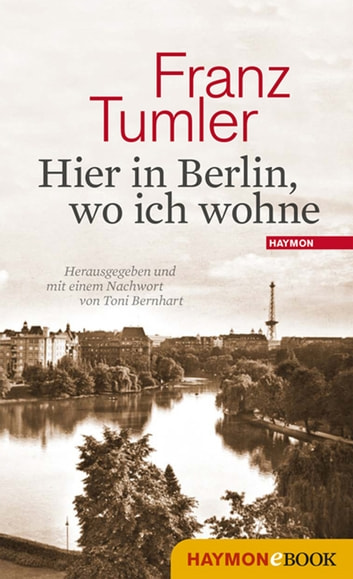 Hier in Berlin, wo ich wohne - Texte 1946-1991 ebook by Franz Tumler