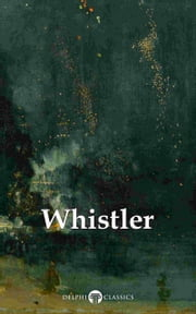 Delphi Complete Paintings of James McNeill Whistler (Illustrated) ebook by Peter Russell, James Abbott McNeill Whistler