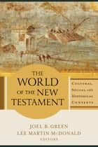 World of the New Testament, The - Cultural, Social, and Historical Contexts ebook by Joel B. Green, Lee Martin McDonald