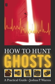 How to Hunt Ghosts - A Practical Guide ebook by Joshua P. Warren
