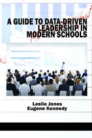 A Guide to Data-Driven Leadership in Modern Schools ebook by Jones, Leslie