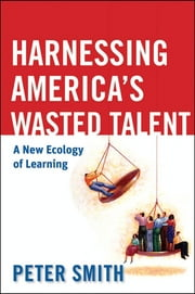 Harnessing America's Wasted Talent - A New Ecology of Learning ebook by Peter Smith
