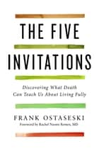 The Five Invitations - Discovering What Death Can Teach Us About Living Fully ebook by Frank Ostaseski