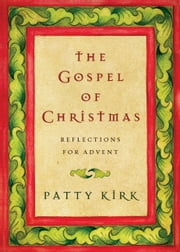 The Gospel of Christmas - Reflections for Advent ebook by Patty Kirk