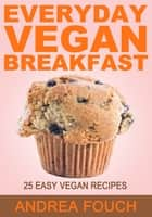 Everyday Vegan Breakfast - 25 Easy to Make Vegan Breakfast Recipes eBook by Andrea Fouch