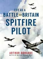 Life as a Battle of Britain Spitfire Pilot ebook by Arthur Donahue