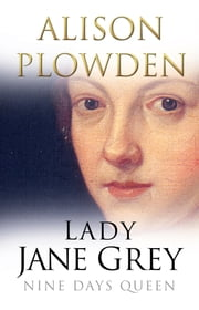 Lady Jane Grey - Nine Days Queen ebook by Alison Plowden