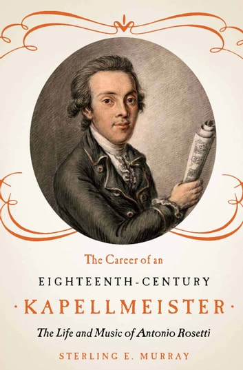 The Career of an Eighteenth-Century Kapellmeister - The Life and Music of Antonio Rosetti ebook by Sterling E. Murray