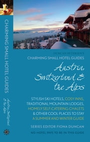 Austria, Switzerland & the Alps: Charming Small Hotel Guide - Stylish ski hotels, cosy inns, traditional mountain lodges, homely self-catering chalets & other cool places to stay; A summer and winter guide ebook by Fiona Duncan
