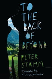 To the Back of Beyond - A Novel ebook by Peter Stamm, Michael Hofmann