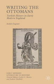 Writing the Ottomans - Turkish History in Early Modern England ebook by Anders Ingram