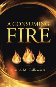 A Consuming Fire ebook by Joseph M. Callewaert