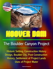 Hoover Dam: The Boulder Canyon Project - Historic Setting, Construction History, Design, Boulder City, Post Construction History, Settlement of Project Lands, Uses of Project Water ebook by Progressive Management